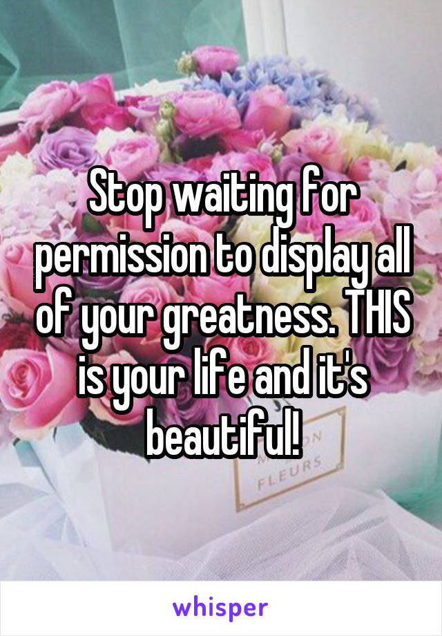 Stop waiting for permission to display all of your greatness. THIS is your life and it's beautiful!