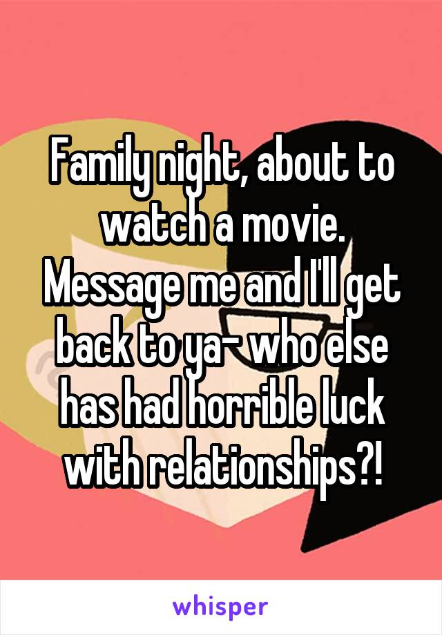 Family night, about to watch a movie. Message me and I'll get back to ya- who else has had horrible luck with relationships?!