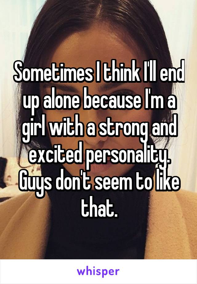 Sometimes I think I'll end up alone because I'm a girl with a strong and excited personality. Guys don't seem to like that.