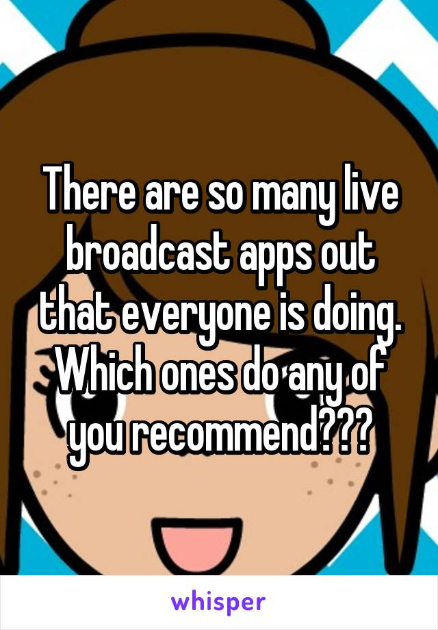 There are so many live broadcast apps out that everyone is doing. Which ones do any of you recommend???