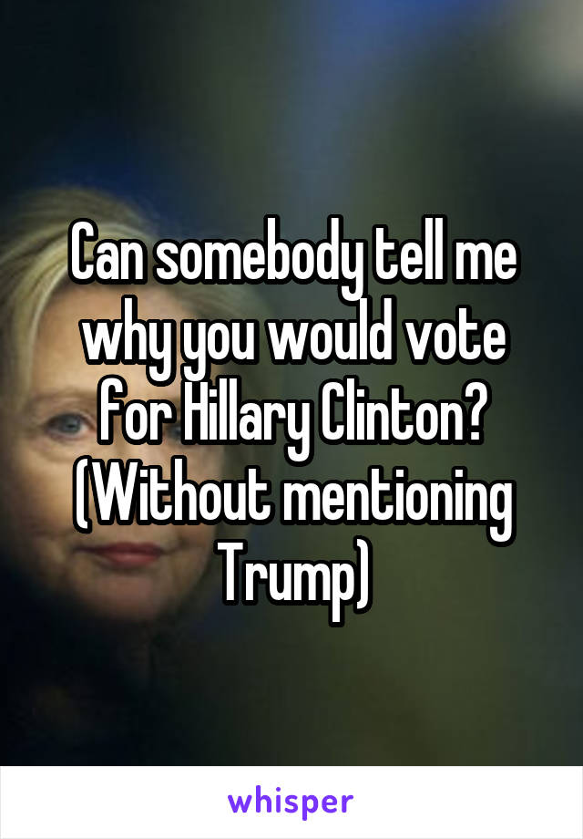 Can somebody tell me why you would vote for Hillary Clinton? (Without mentioning Trump)