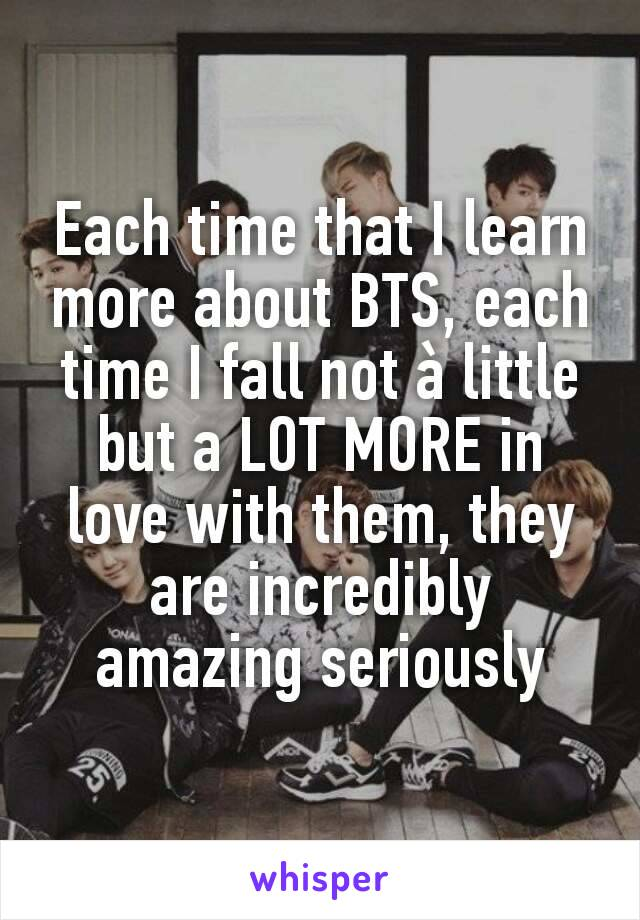 Each time that I learn more about BTS, each time I fall not à little but a LOT MORE in love with them, they are incredibly amazing seriously