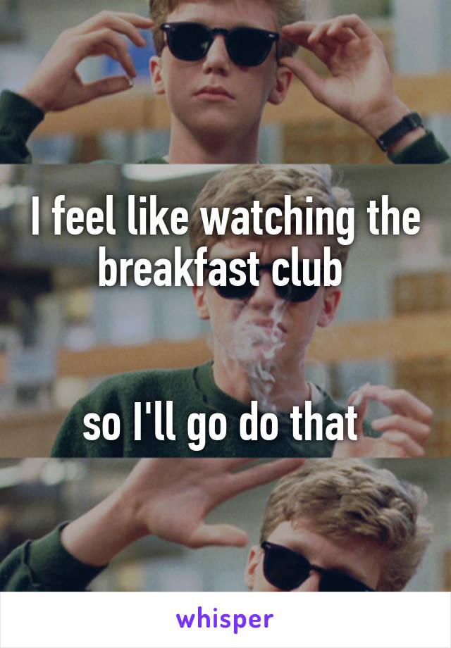 I feel like watching the breakfast club    so I'll go do that