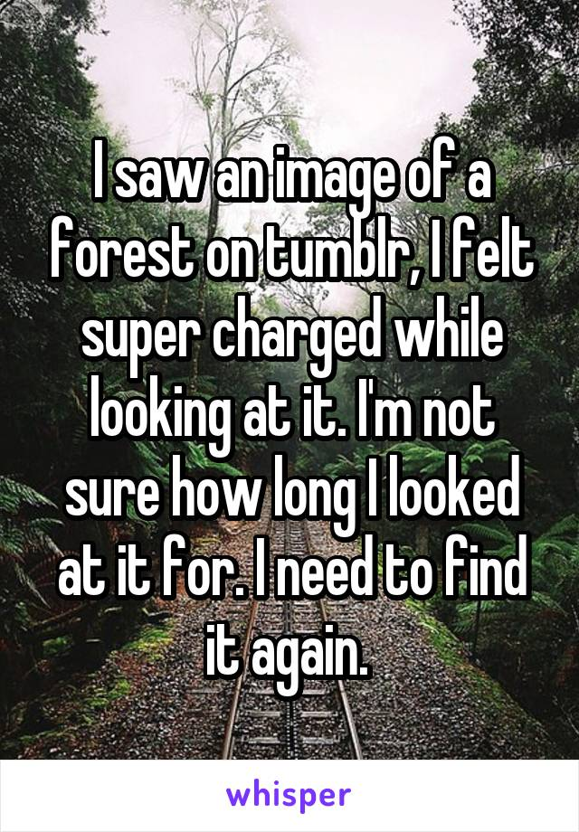 I saw an image of a forest on tumblr, I felt super charged while looking at it. I'm not sure how long I looked at it for. I need to find it again.
