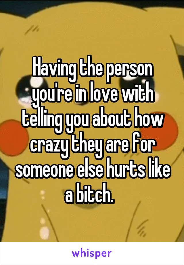 Having the person you're in love with telling you about how crazy they are for someone else hurts like a bitch.