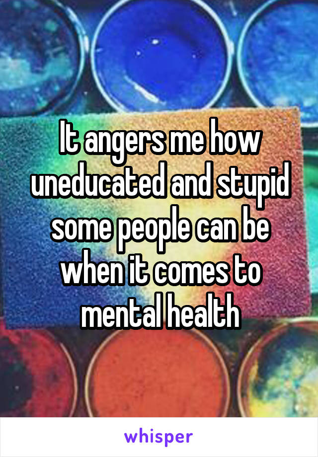 It angers me how uneducated and stupid some people can be when it comes to mental health