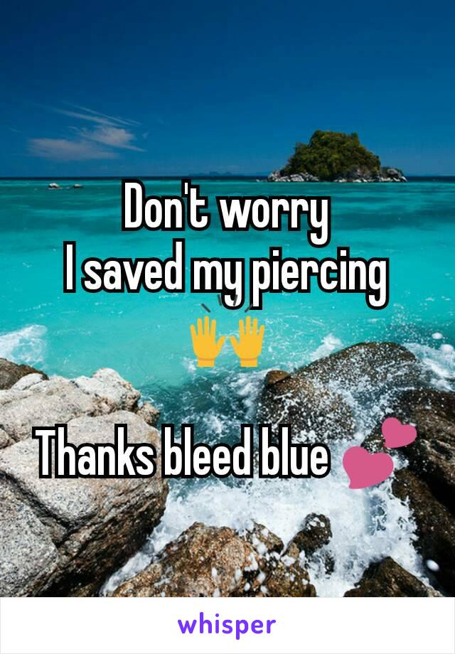 Don't worry I saved my piercing 🙌  Thanks bleed blue 💕