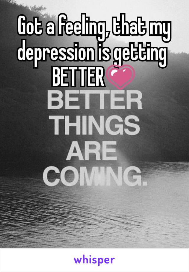 Got a feeling, that my depression is getting  BETTER💗
