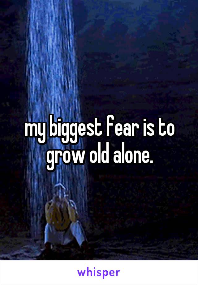 my biggest fear is to grow old alone.