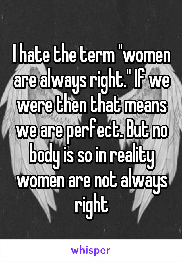 """I hate the term """"women are always right."""" If we were then that means we are perfect. But no body is so in reality women are not always right"""