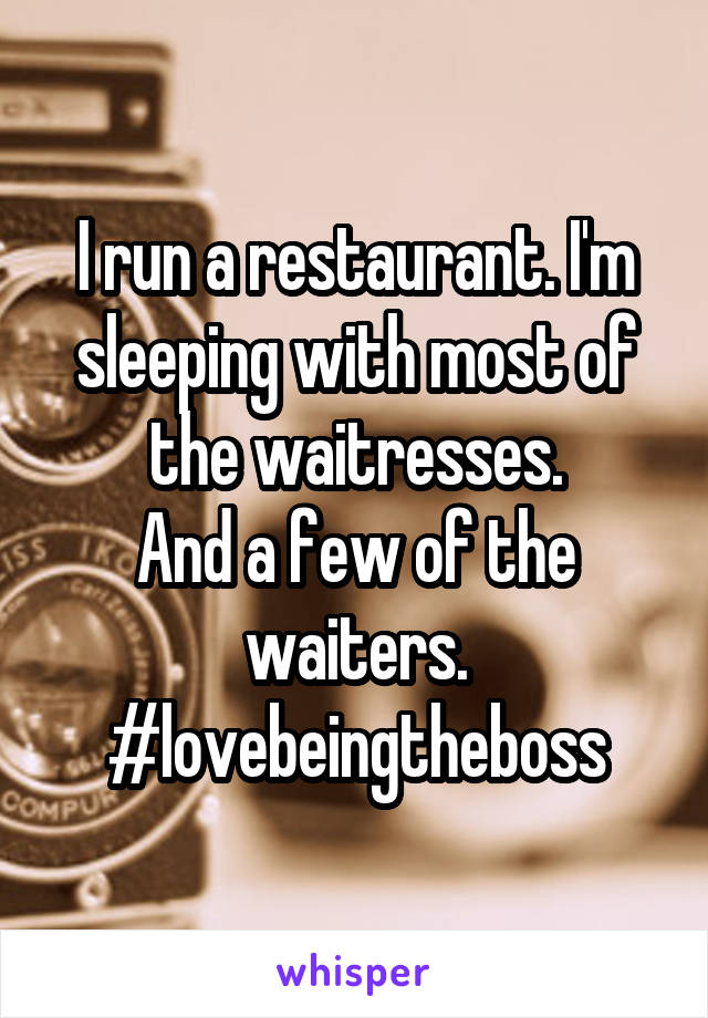 I run a restaurant. I'm sleeping with most of the waitresses. And a few of the waiters. #lovebeingtheboss