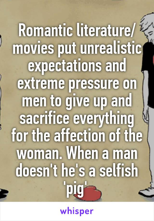 Romantic literature/ movies put unrealistic expectations and extreme pressure on men to give up and sacrifice everything for the affection of the woman. When a man doesn't he's a selfish 'pig'