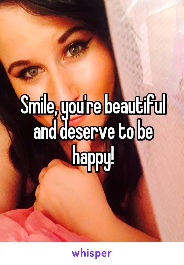 Smile, you're beautiful and deserve to be happy!