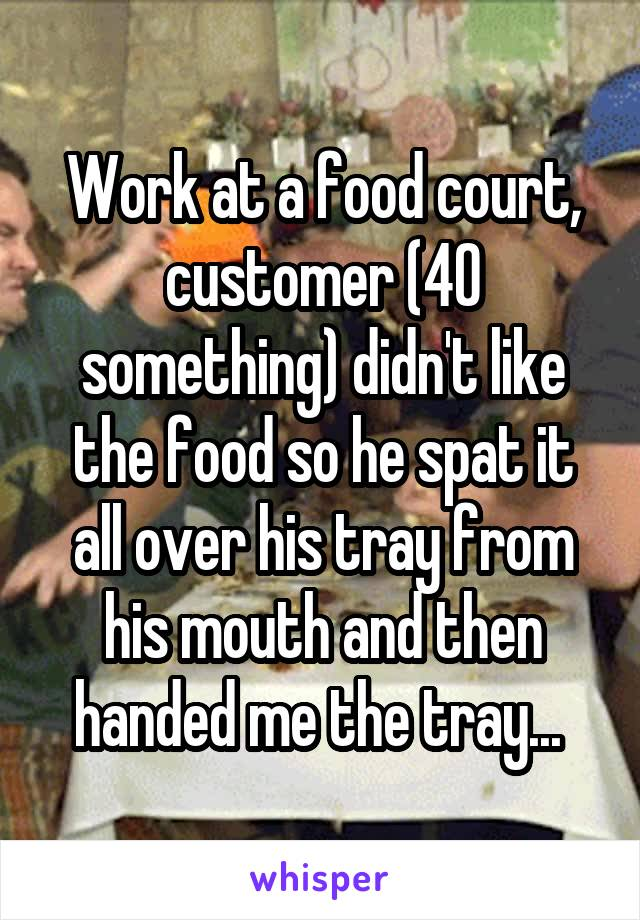 Work at a food court, customer (40 something) didn't like the food so he spat it all over his tray from his mouth and then handed me the tray...