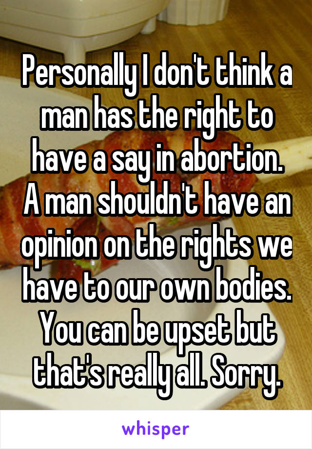 Personally I don't think a man has the right to have a say in abortion. A man shouldn't have an opinion on the rights we have to our own bodies. You can be upset but that's really all. Sorry.