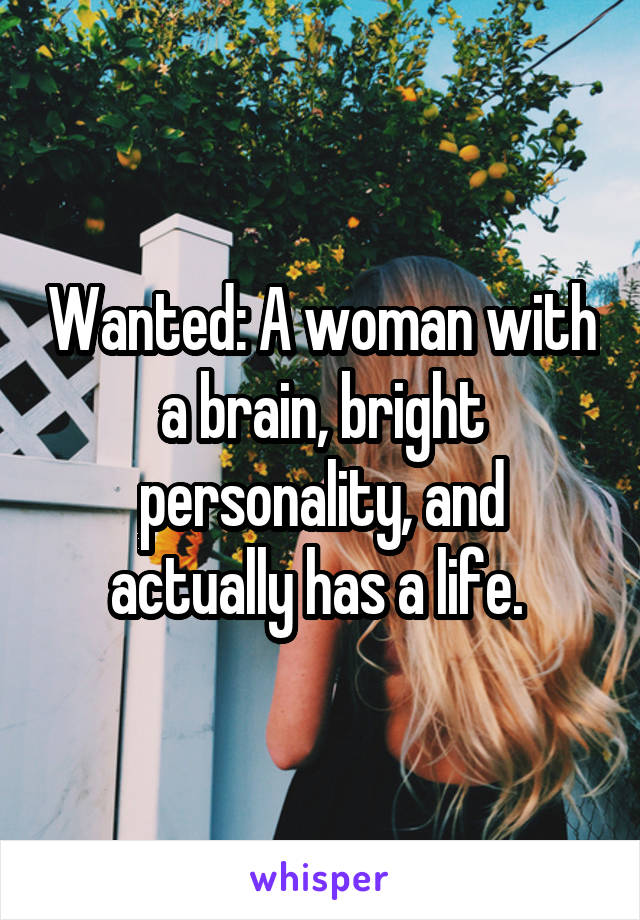 Wanted: A woman with a brain, bright personality, and actually has a life.