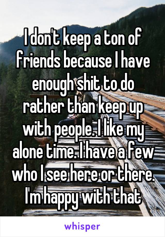 I don't keep a ton of friends because I have enough shit to do rather than keep up with people. I like my alone time. I have a few who I see here or there. I'm happy with that