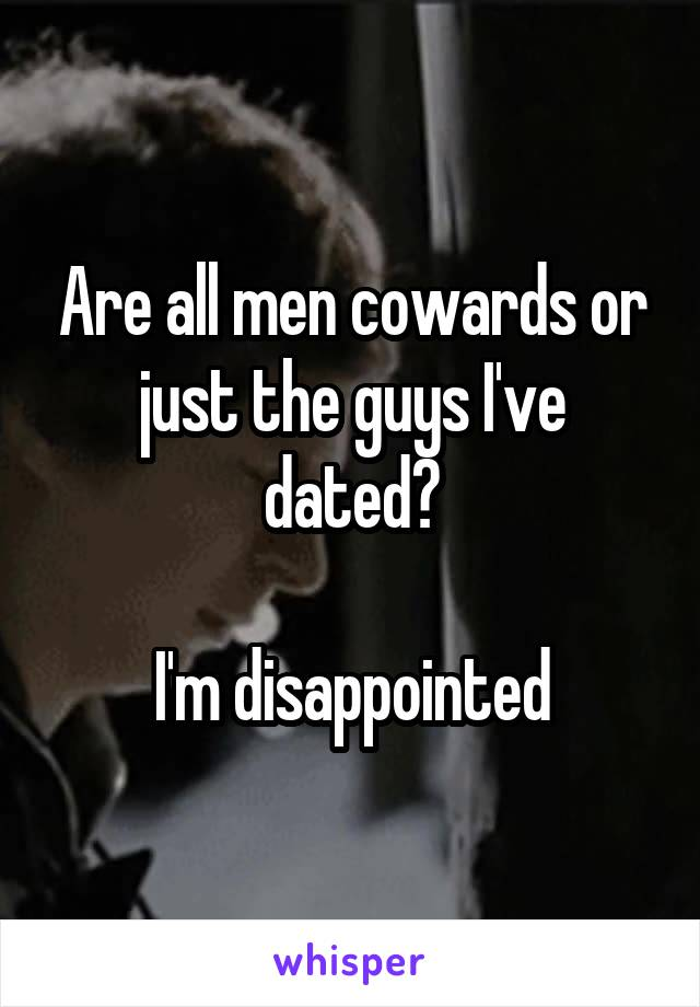 Are all men cowards or just the guys I've dated?   I'm disappointed