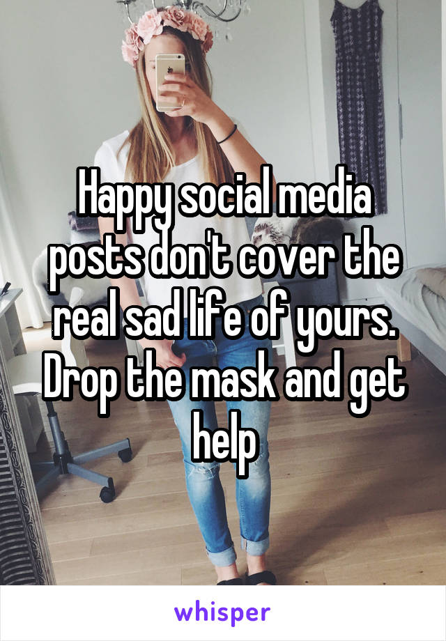 Happy social media posts don't cover the real sad life of yours. Drop the mask and get help