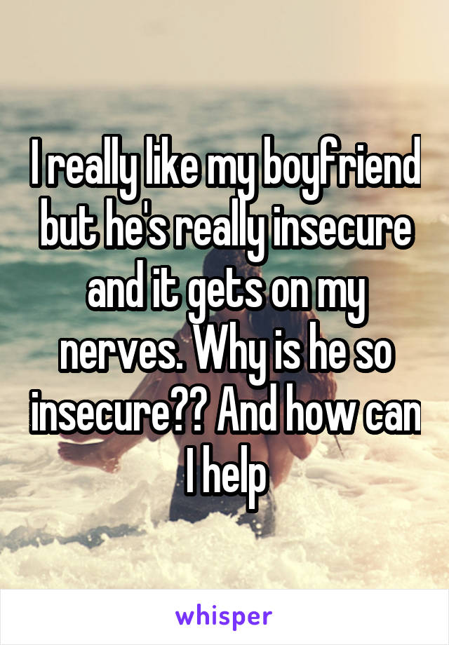 I really like my boyfriend but he's really insecure and it gets on my nerves. Why is he so insecure?? And how can I help