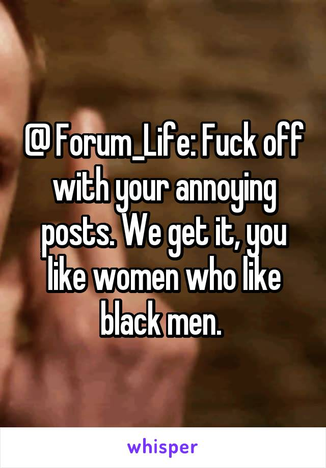 @ Forum_Life: Fuck off with your annoying posts. We get it, you like women who like black men.