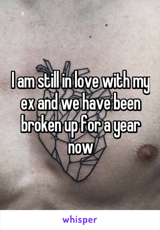 I am still in love with my ex and we have been broken up for a year now