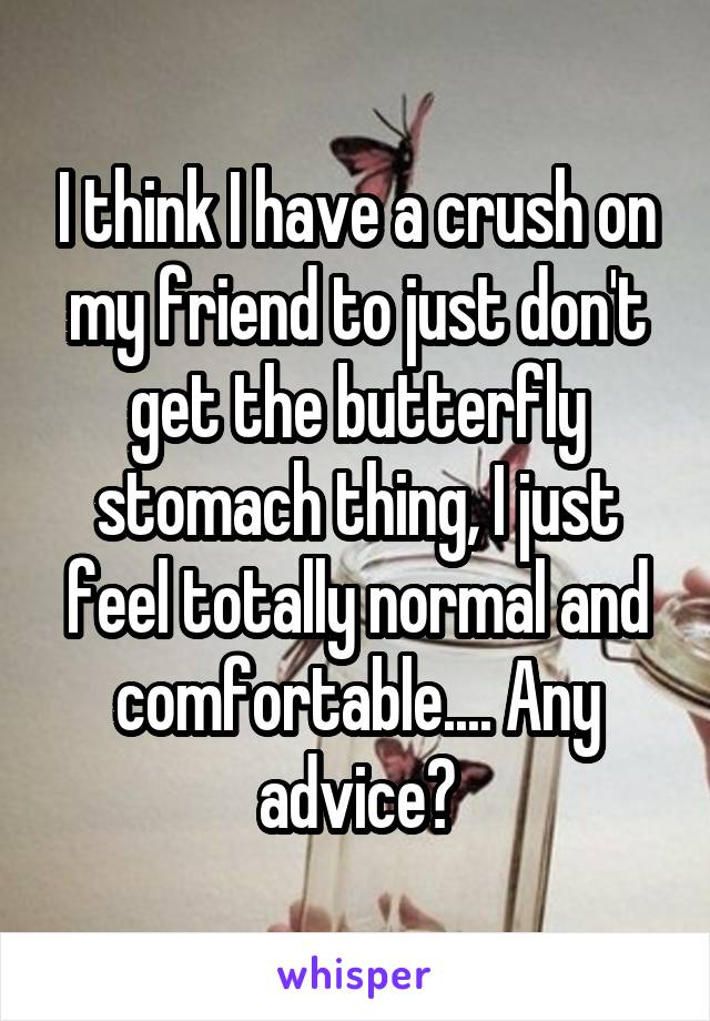 I think I have a crush on my friend to just don't get the butterfly stomach thing, I just feel totally normal and comfortable.... Any advice?
