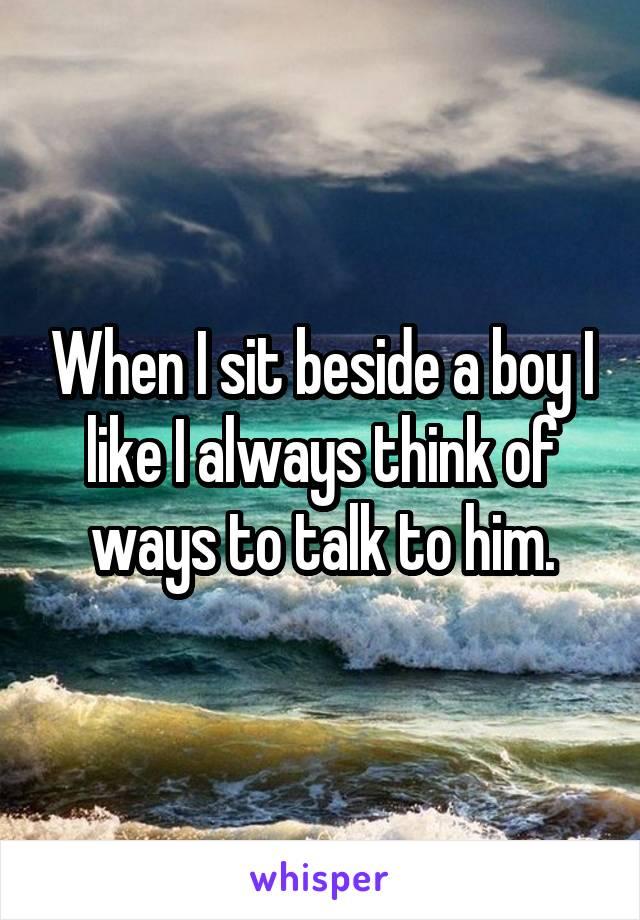 When I sit beside a boy I like I always think of ways to talk to him.