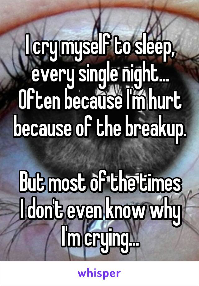 I cry myself to sleep, every single night... Often because I'm hurt because of the breakup.  But most of the times I don't even know why I'm crying...