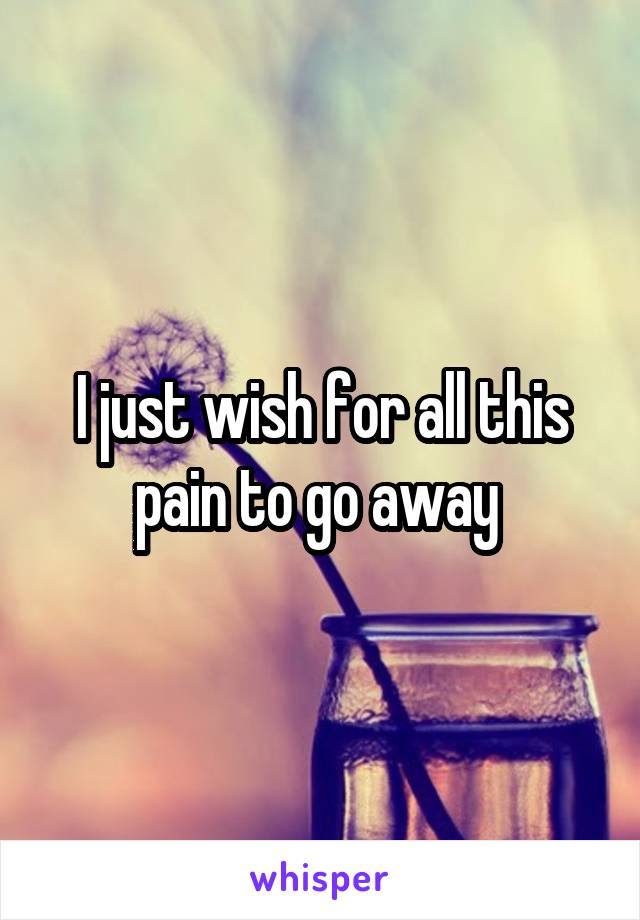 I just wish for all this pain to go away