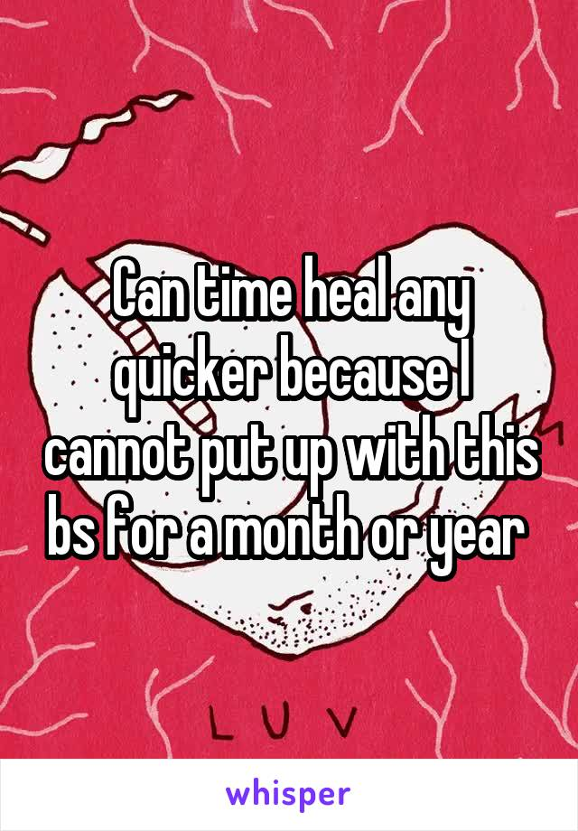 Can time heal any quicker because I cannot put up with this bs for a month or year