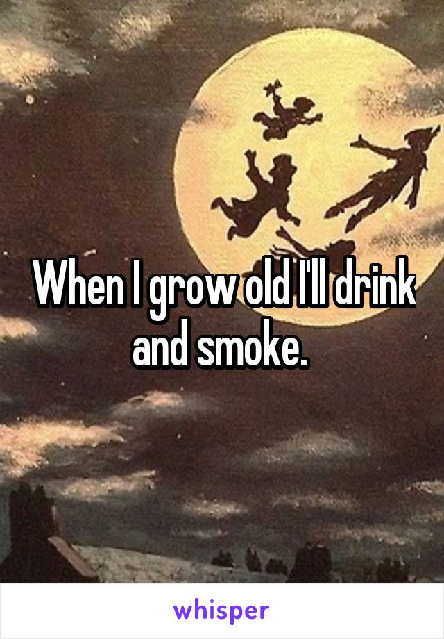 When I grow old I'll drink and smoke.