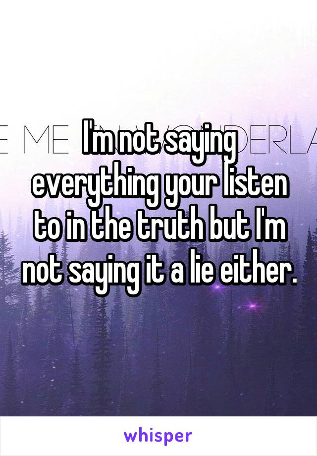 I'm not saying everything your listen to in the truth but I'm not saying it a lie either.