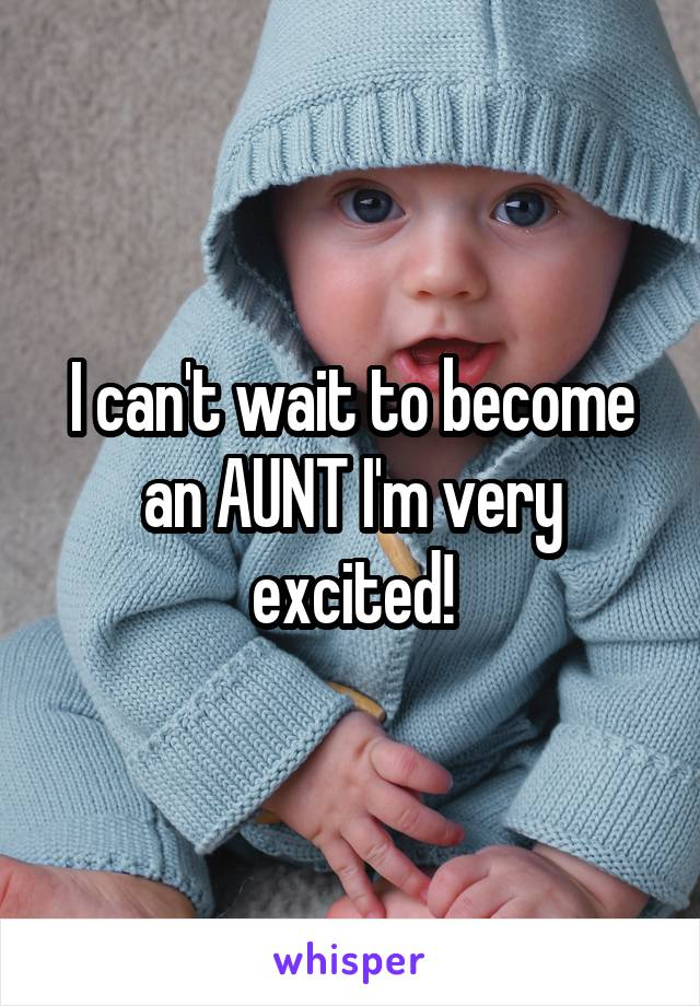 I can't wait to become an AUNT I'm very excited!