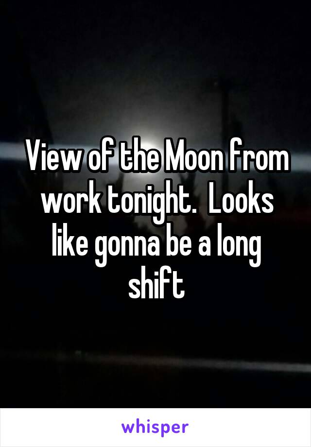View of the Moon from work tonight.  Looks like gonna be a long shift