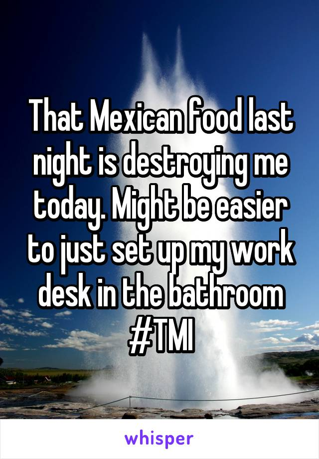That Mexican food last night is destroying me today. Might be easier to just set up my work desk in the bathroom #TMI