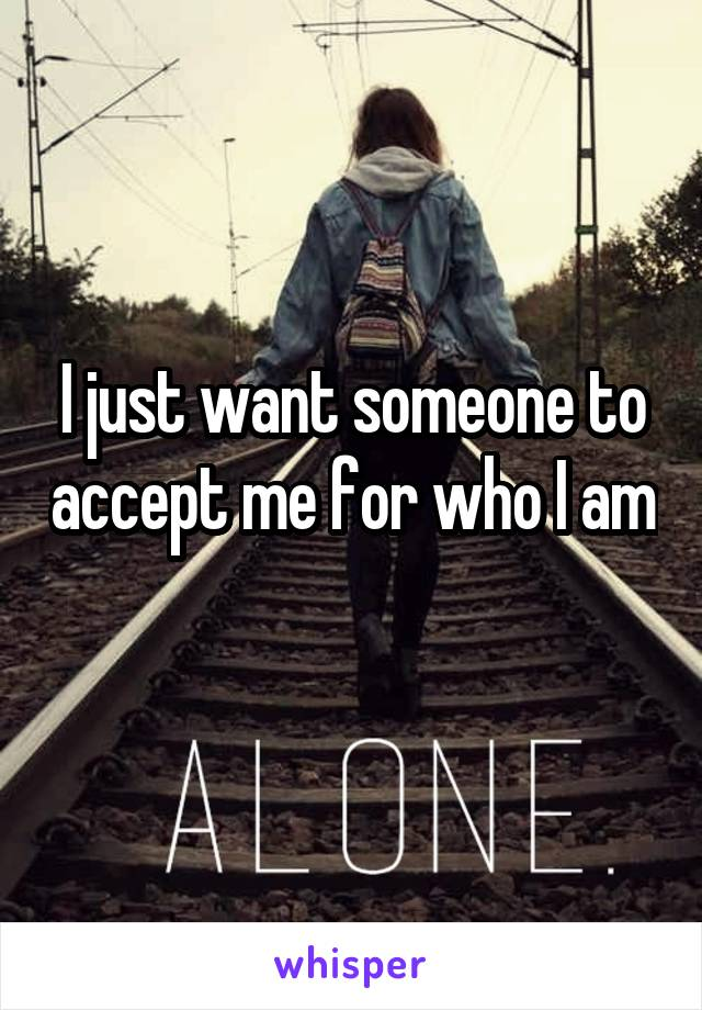 I just want someone to accept me for who I am