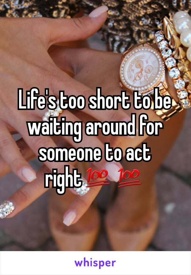 Life's too short to be waiting around for someone to act right💯💯