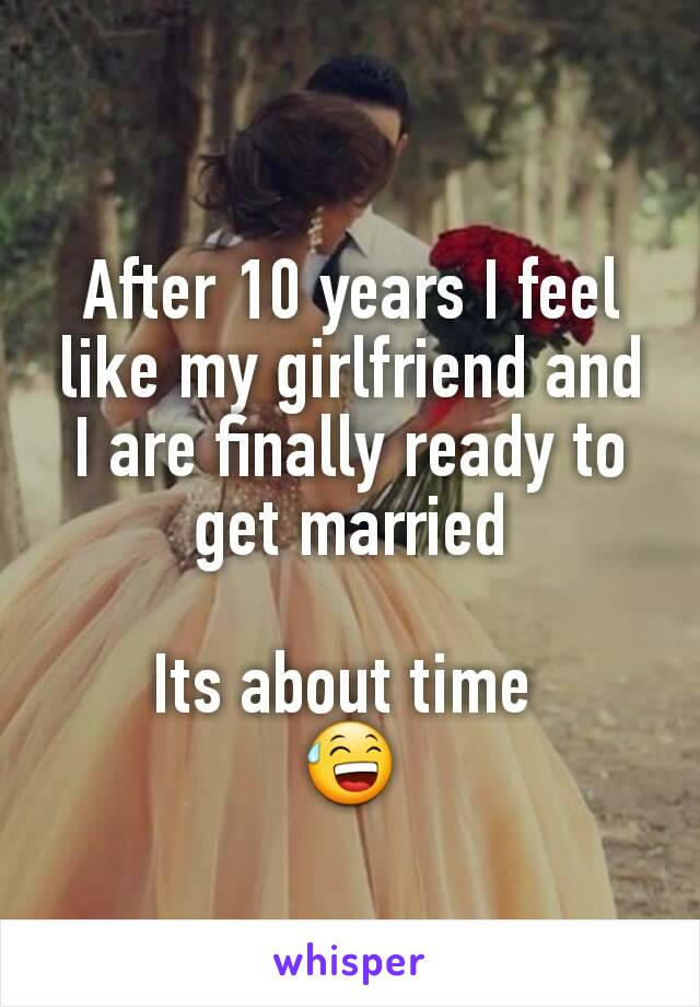 After 10 years I feel like my girlfriend and I are finally ready to get married  Its about time  😅