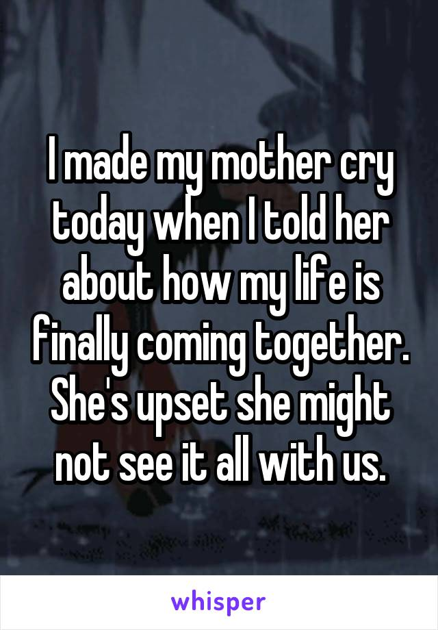 I made my mother cry today when I told her about how my life is finally coming together. She's upset she might not see it all with us.