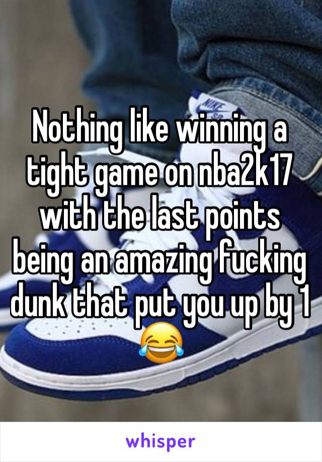 Nothing like winning a tight game on nba2k17 with the last points being an amazing fucking dunk that put you up by 1 😂