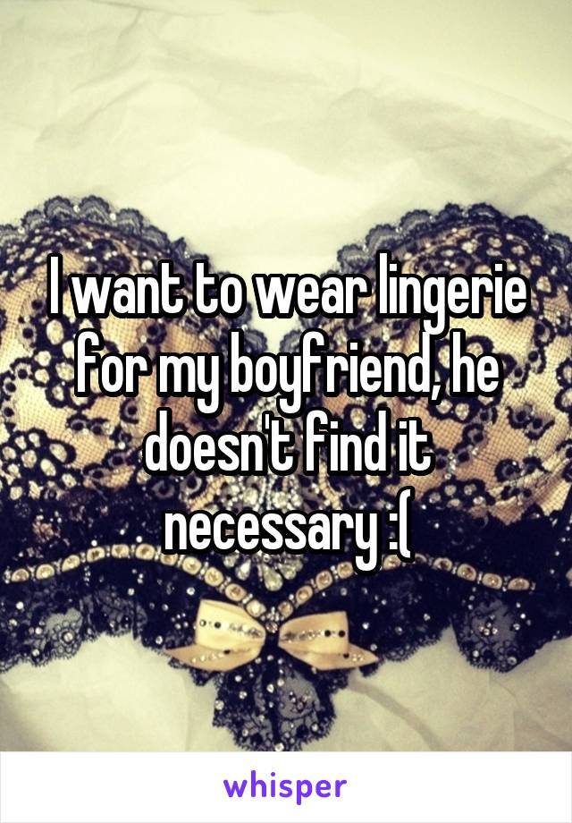 I want to wear lingerie for my boyfriend, he doesn't find it necessary :(