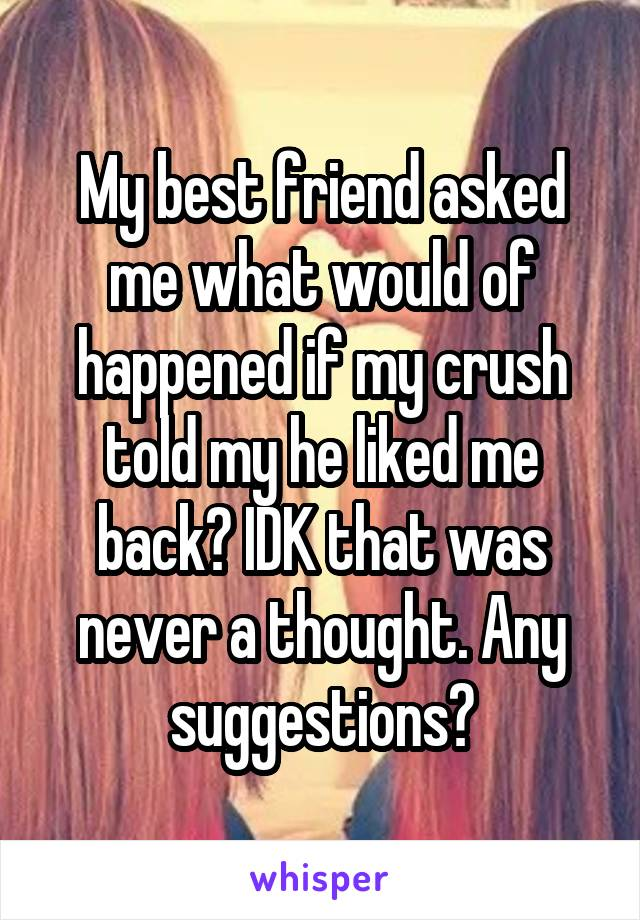 My best friend asked me what would of happened if my crush told my he liked me back? IDK that was never a thought. Any suggestions?