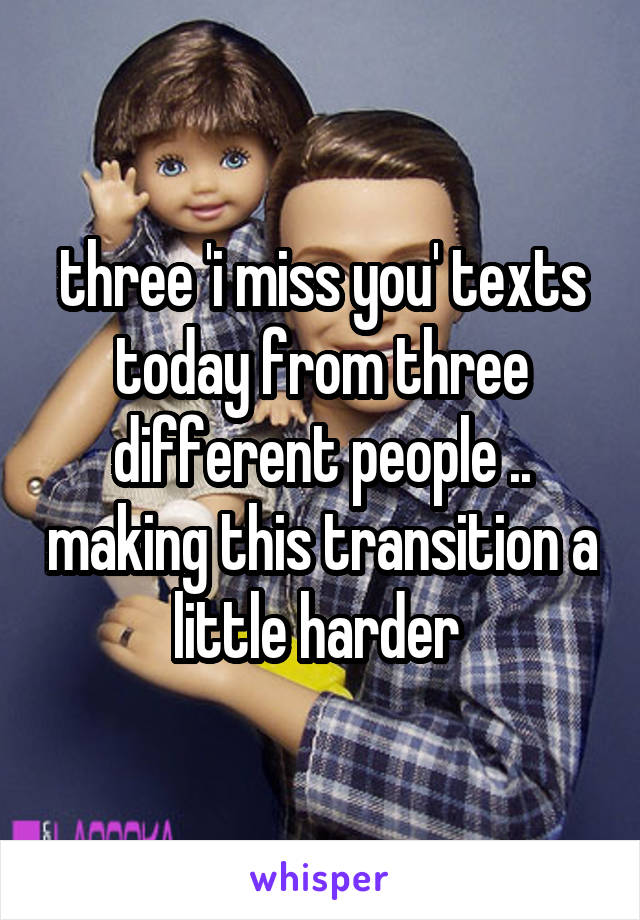 three 'i miss you' texts today from three different people .. making this transition a little harder