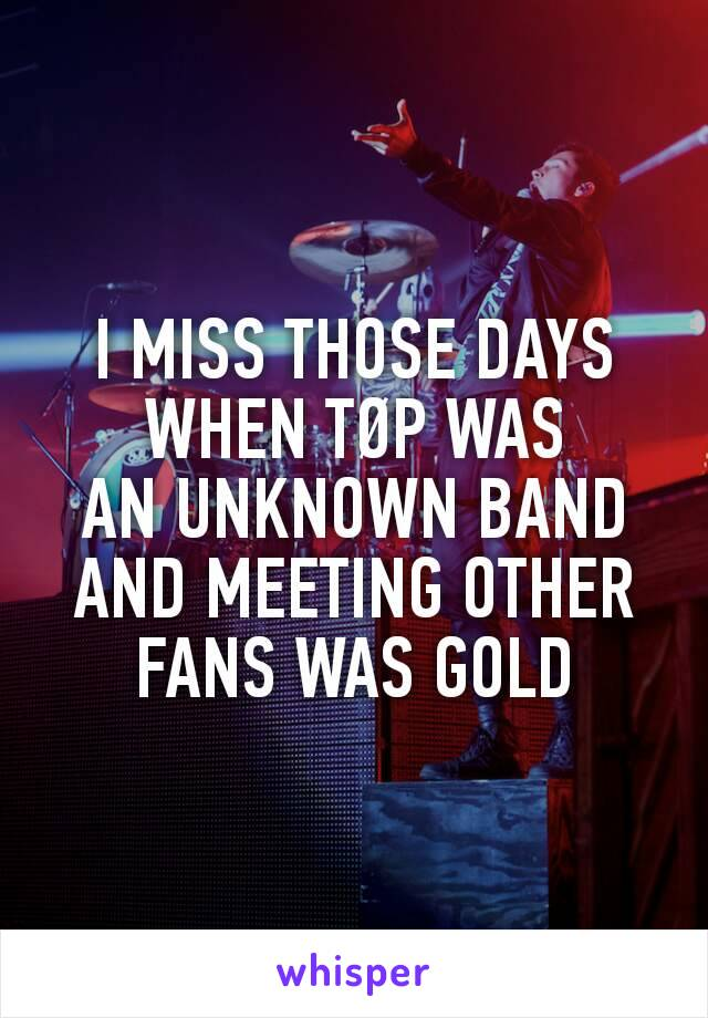I MISS THOSE DAYS WHEN TØP WAS AN UNKNOWN BAND AND MEETING OTHER FANS WAS GOLD