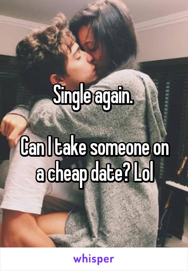 Single again.   Can I take someone on a cheap date? Lol