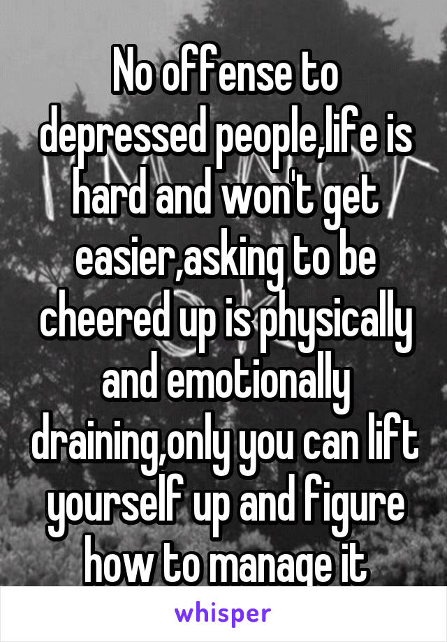 No offense to depressed people,life is hard and won't get easier,asking to be cheered up is physically and emotionally draining,only you can lift yourself up and figure how to manage it