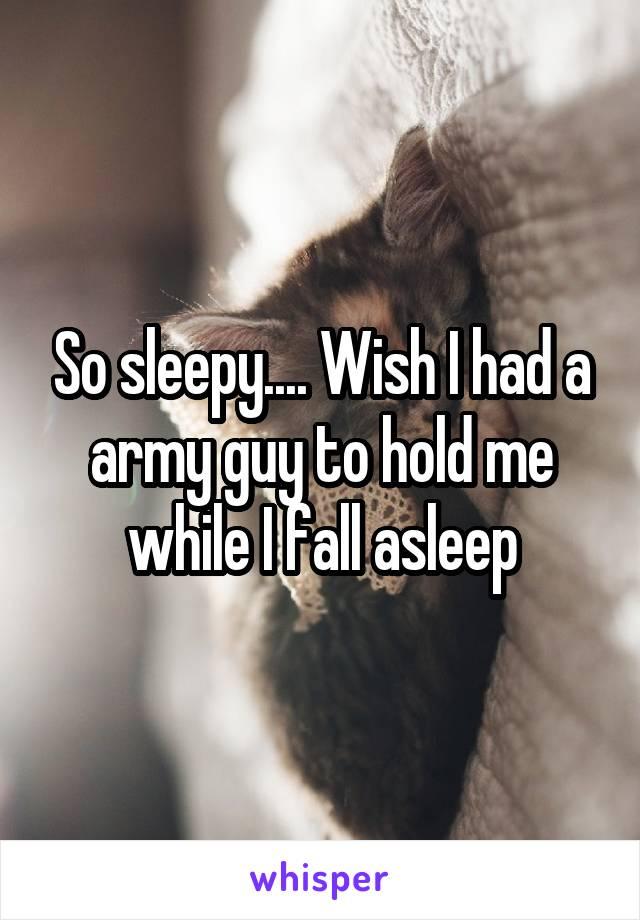 So sleepy.... Wish I had a army guy to hold me while I fall asleep