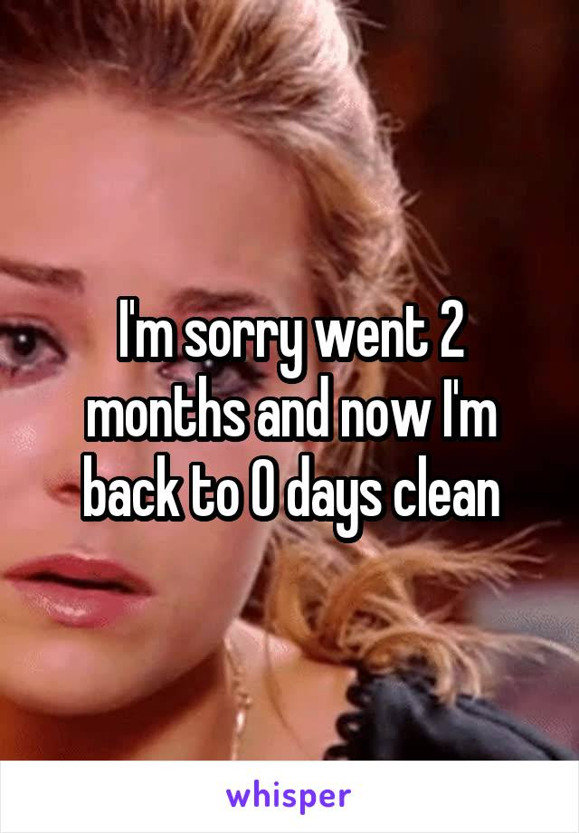 I'm sorry went 2 months and now I'm back to 0 days clean