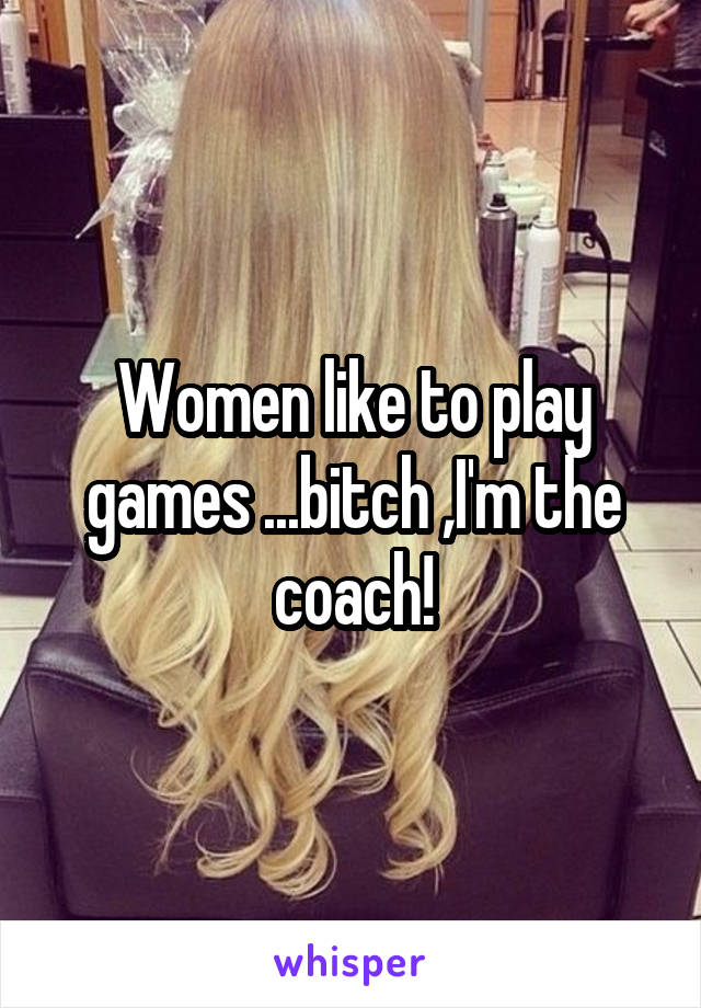 Women like to play games ...bitch ,I'm the coach!